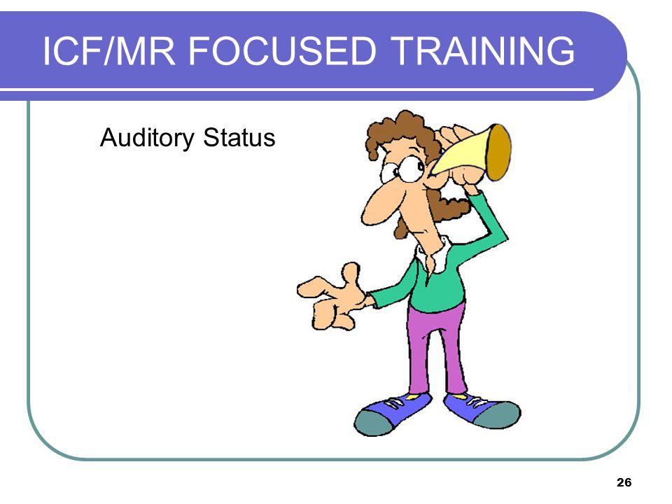 26 ICF/MR FOCUSED TRAINING Auditory Status