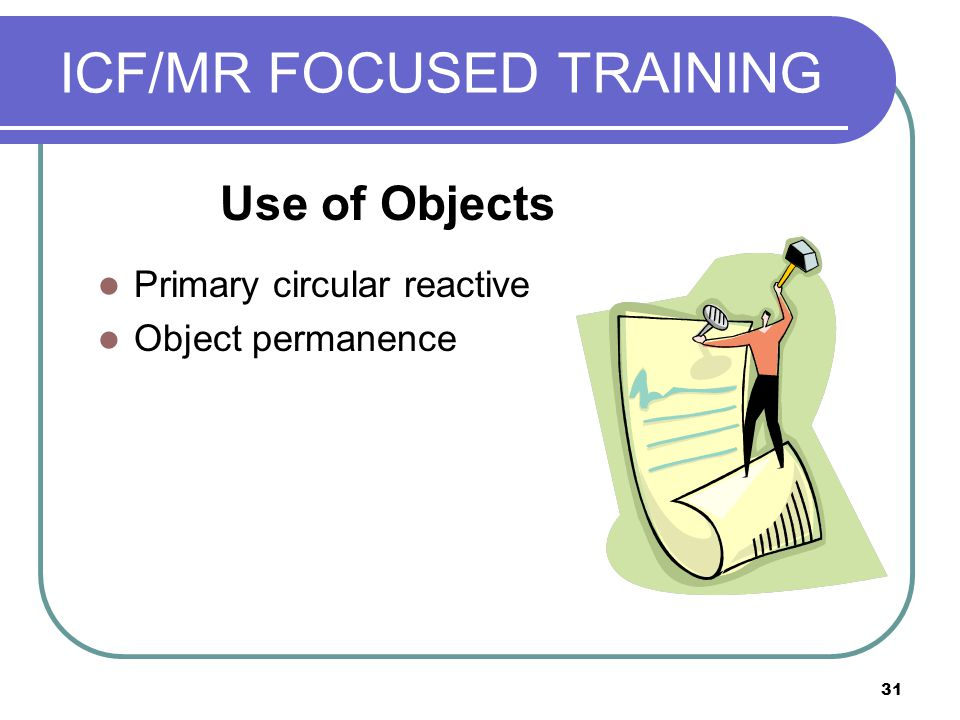 31 ICF/MR FOCUSED TRAINING Primary circular reactive Object permanence Use of Objects