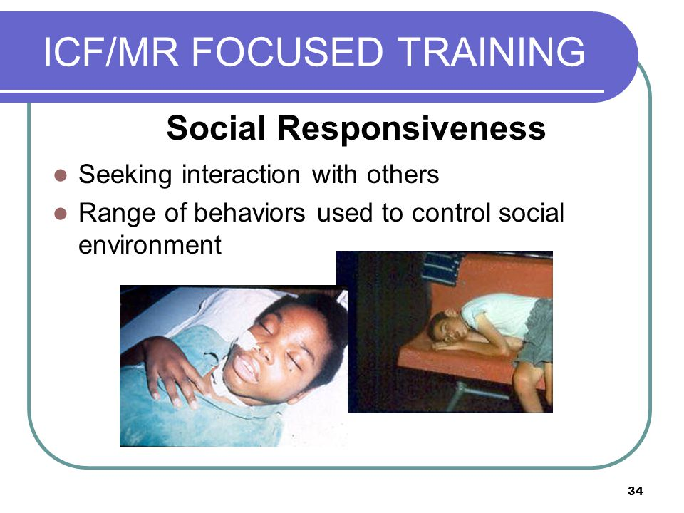 34 ICF/MR FOCUSED TRAINING Seeking interaction with others Range of behaviors used to control social environment Social Responsiveness