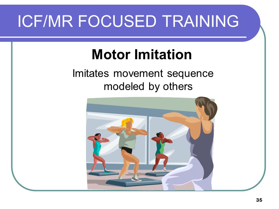 35 ICF/MR FOCUSED TRAINING Imitates movement sequence modeled by others Motor Imitation