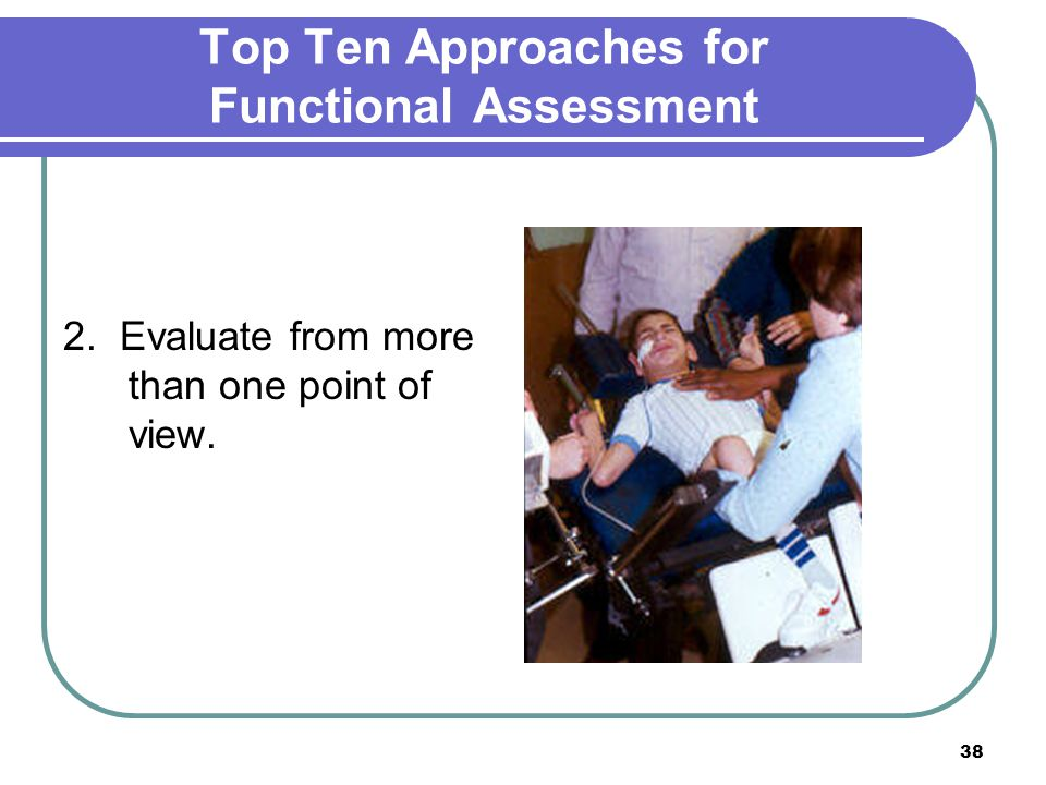 38 Top Ten Approaches for Functional Assessment 2. Evaluate from more than one point of view.