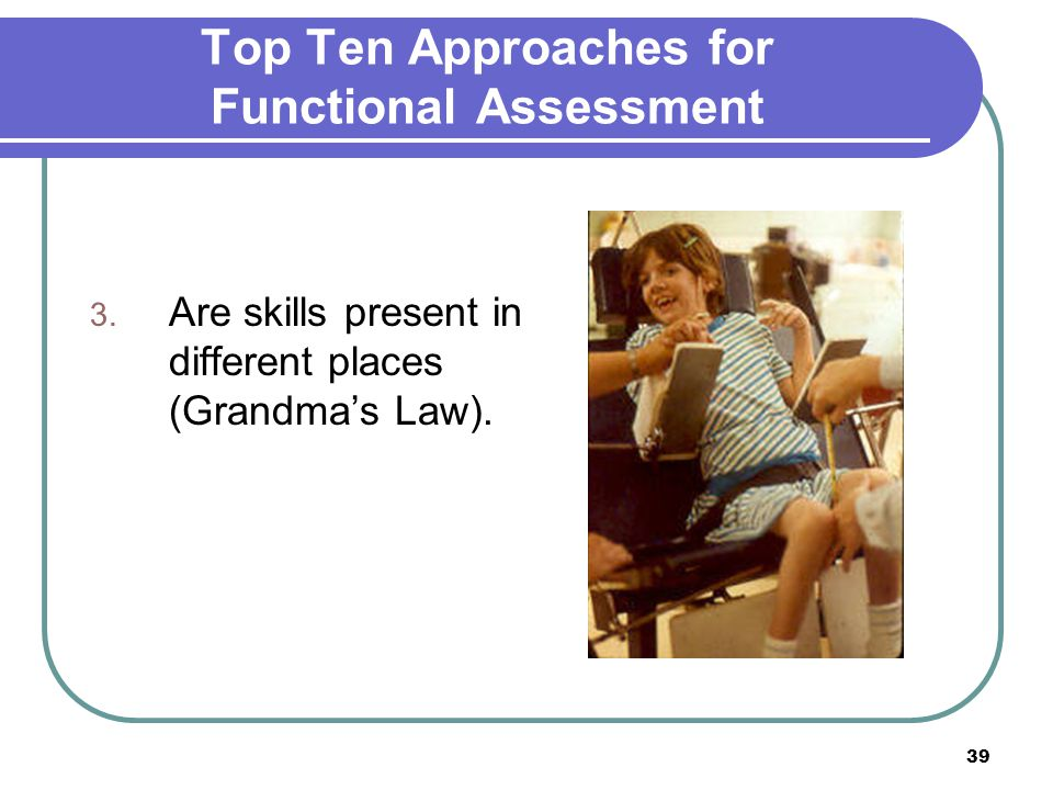 39 Top Ten Approaches for Functional Assessment 3. Are skills present in different places (Grandma's Law).