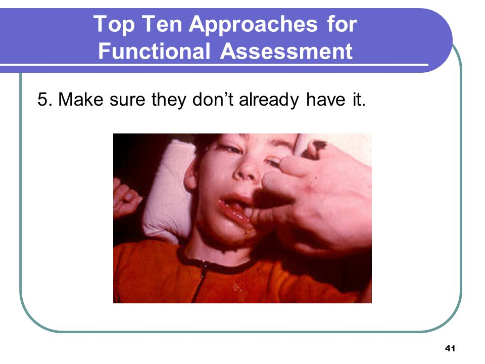 41 Top Ten Approaches for Functional Assessment 5. Make sure they don't already have it.