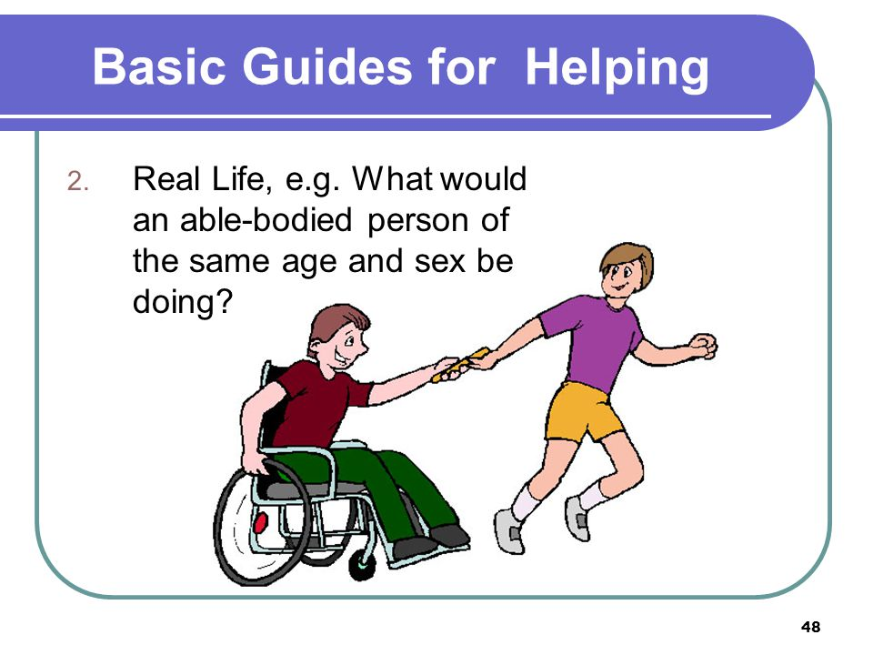 48 Basic Guides for Helping 2. Real Life, e.g. What would an able-bodied person of the same age and sex be doing?