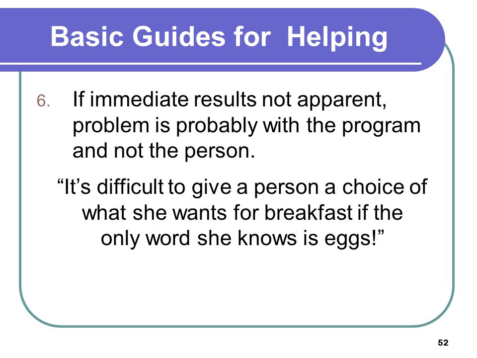 """52 Basic Guides for Helping 6. If immediate results not apparent, problem is probably with the program and not the person. """"It's difficult to give a p"""