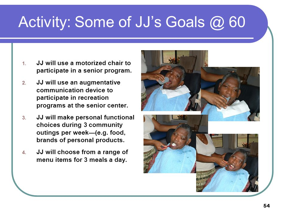 54 Activity: Some of JJ's Goals @ 60 1. JJ will use a motorized chair to participate in a senior program. 2. JJ will use an augmentative communication