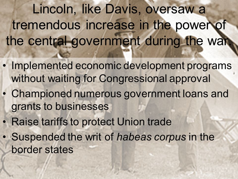 Lincoln, like Davis, oversaw a tremendous increase in the power of the central government during the war.