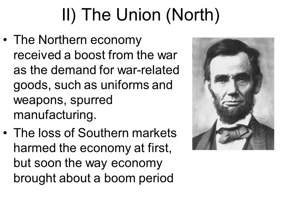 II) The Union (North) The Northern economy received a boost from the war as the demand for war-related goods, such as uniforms and weapons, spurred manufacturing.