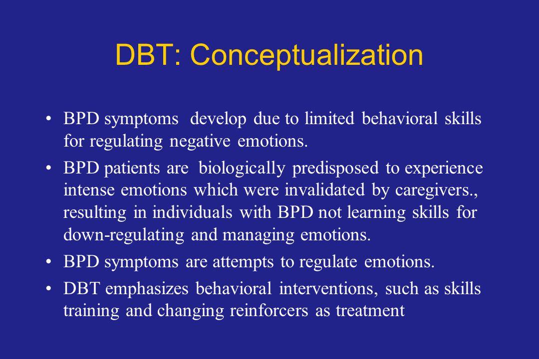 DBT: Conceptualization BPD symptoms develop due to limited behavioral skills for regulating negative emotions.