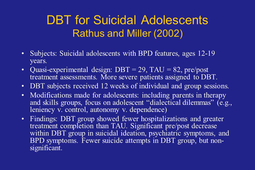 DBT for Suicidal Adolescents Rathus and Miller (2002) Subjects: Suicidal adolescents with BPD features, ages 12-19 years.