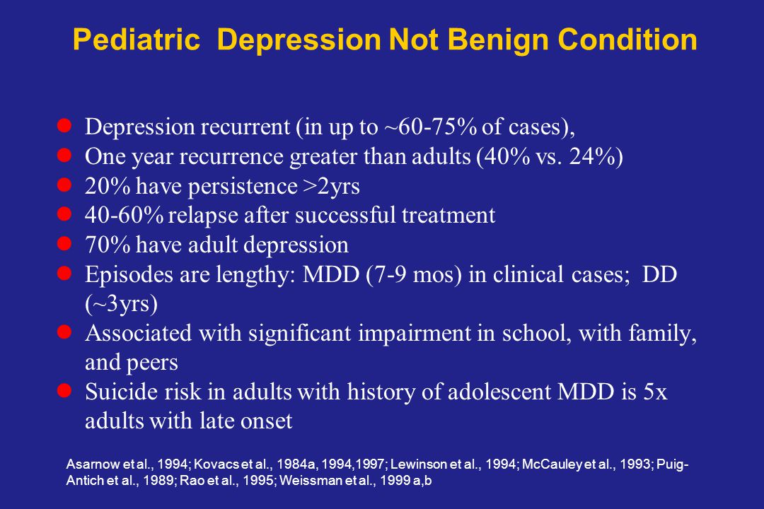 Pediatric Depression Not Benign Condition Depression recurrent (in up to ~60-75% of cases), One year recurrence greater than adults (40% vs.