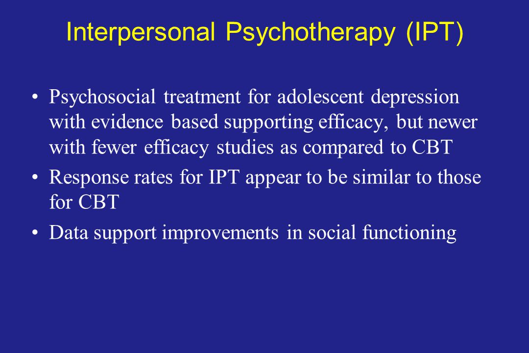 Interpersonal Psychotherapy (IPT) Psychosocial treatment for adolescent depression with evidence based supporting efficacy, but newer with fewer efficacy studies as compared to CBT Response rates for IPT appear to be similar to those for CBT Data support improvements in social functioning