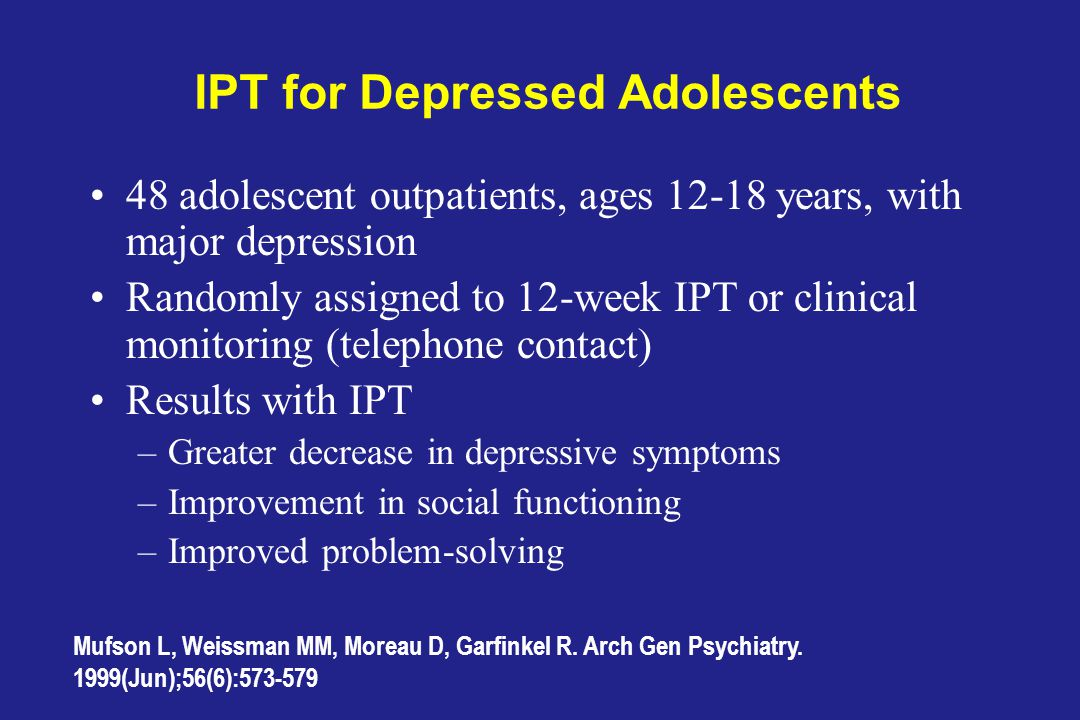 IPT for Depressed Adolescents 48 adolescent outpatients, ages 12-18 years, with major depression Randomly assigned to 12-week IPT or clinical monitoring (telephone contact) Results with IPT –Greater decrease in depressive symptoms –Improvement in social functioning –Improved problem-solving Mufson L, Weissman MM, Moreau D, Garfinkel R.