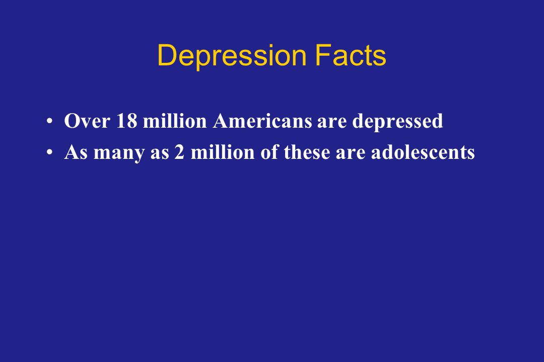 Depression Facts Over 18 million Americans are depressed As many as 2 million of these are adolescents