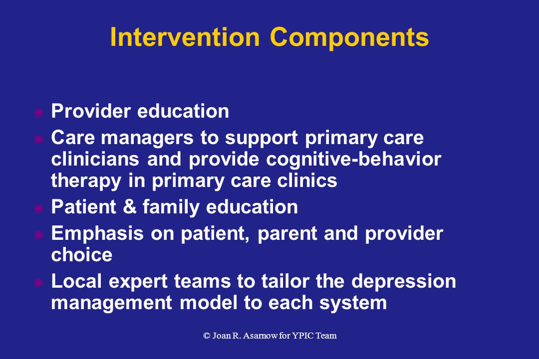  Provider education  Care managers to support primary care clinicians and provide cognitive-behavior therapy in primary care clinics  Patient & family education  Emphasis on patient, parent and provider choice  Local expert teams to tailor the depression management model to each system Intervention Components © Joan R.