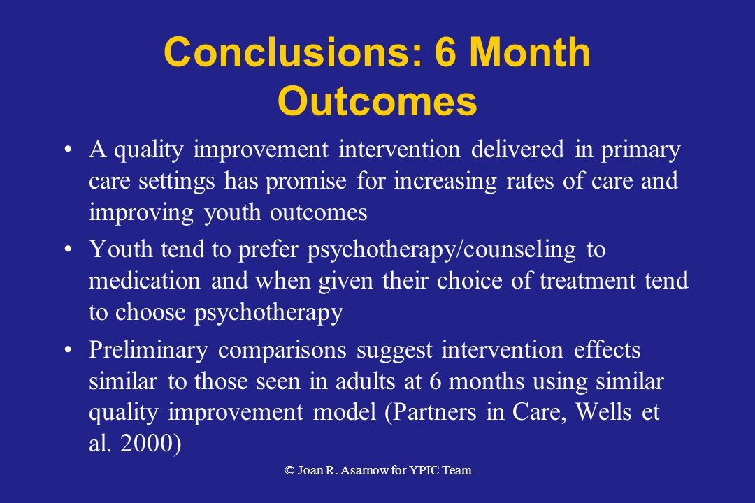 Conclusions: 6 Month Outcomes A quality improvement intervention delivered in primary care settings has promise for increasing rates of care and improving youth outcomes Youth tend to prefer psychotherapy/counseling to medication and when given their choice of treatment tend to choose psychotherapy Preliminary comparisons suggest intervention effects similar to those seen in adults at 6 months using similar quality improvement model (Partners in Care, Wells et al.