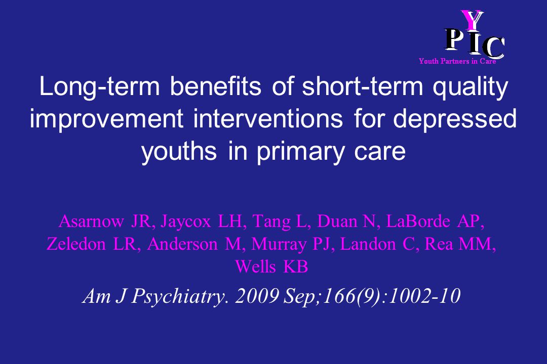 Long-term benefits of short-term quality improvement interventions for depressed youths in primary care Asarnow JR, Jaycox LH, Tang L, Duan N, LaBorde AP, Zeledon LR, Anderson M, Murray PJ, Landon C, Rea MM, Wells KB Am J Psychiatry.