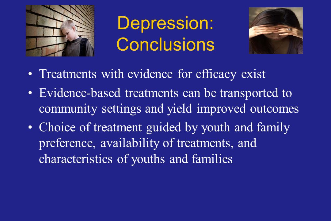 Depression: Conclusions Treatments with evidence for efficacy exist Evidence-based treatments can be transported to community settings and yield improved outcomes Choice of treatment guided by youth and family preference, availability of treatments, and characteristics of youths and families