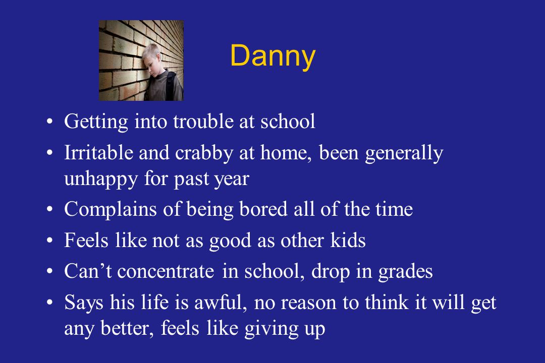 Danny Getting into trouble at school Irritable and crabby at home, been generally unhappy for past year Complains of being bored all of the time Feels like not as good as other kids Can't concentrate in school, drop in grades Says his life is awful, no reason to think it will get any better, feels like giving up