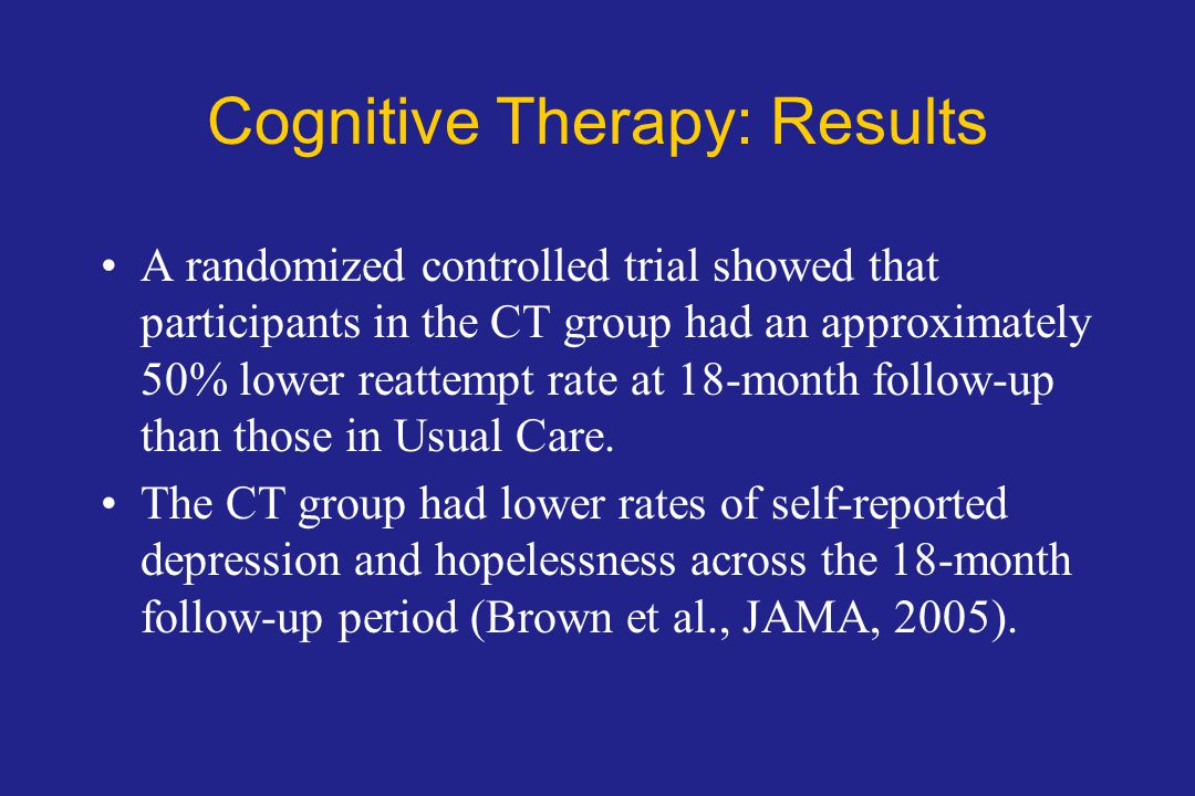 Cognitive Therapy: Results A randomized controlled trial showed that participants in the CT group had an approximately 50% lower reattempt rate at 18-month follow-up than those in Usual Care.