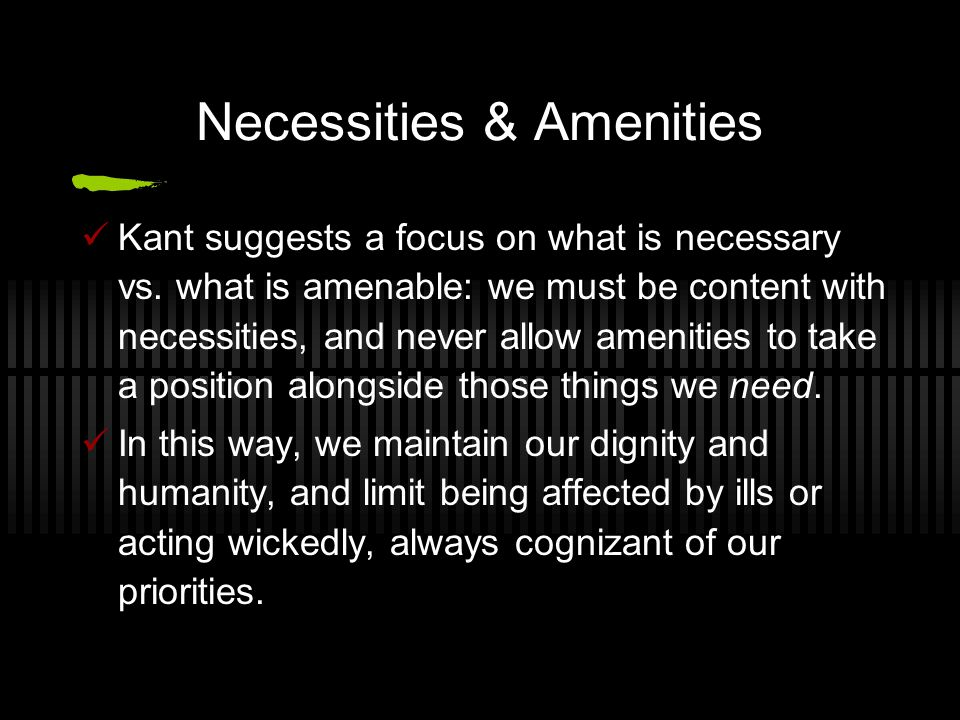 Necessities & Amenities Kant suggests a focus on what is necessary vs. what is amenable: we must be content with necessities, and never allow amenitie