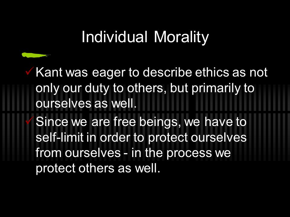 Individual Morality Kant was eager to describe ethics as not only our duty to others, but primarily to ourselves as well. Since we are free beings, we