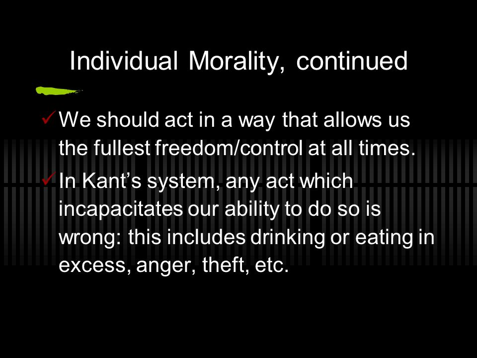 Individual Morality, continued We should act in a way that allows us the fullest freedom/control at all times. In Kant's system, any act which incapac