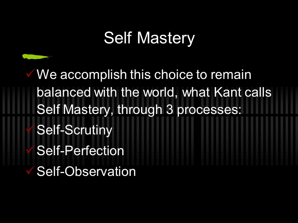 Self Mastery We accomplish this choice to remain balanced with the world, what Kant calls Self Mastery, through 3 processes: Self-Scrutiny Self-Perfec