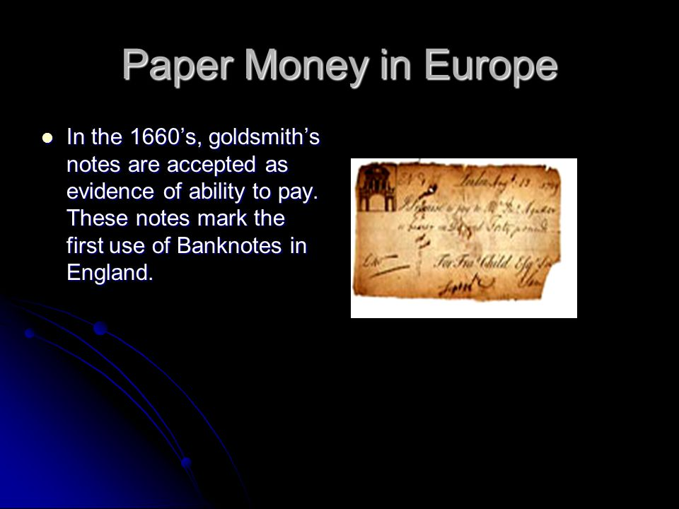 Paper Money in Europe In the 1660's, goldsmith's notes are accepted as evidence of ability to pay.