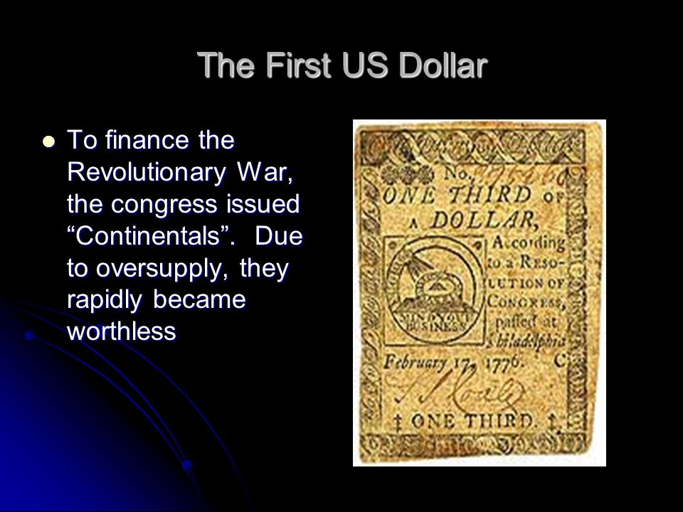 The First US Dollar To finance the Revolutionary War, the congress issued Continentals .