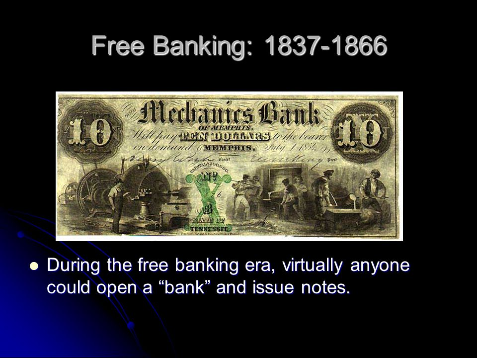 Free Banking: 1837-1866 During the free banking era, virtually anyone could open a bank and issue notes.
