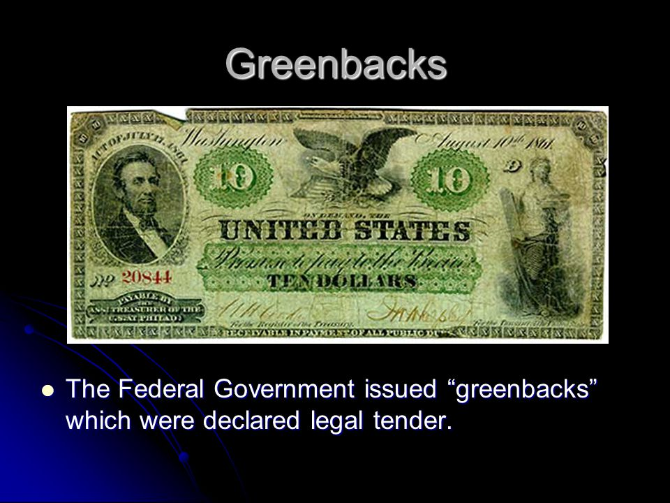 Greenbacks The Federal Government issued greenbacks which were declared legal tender.