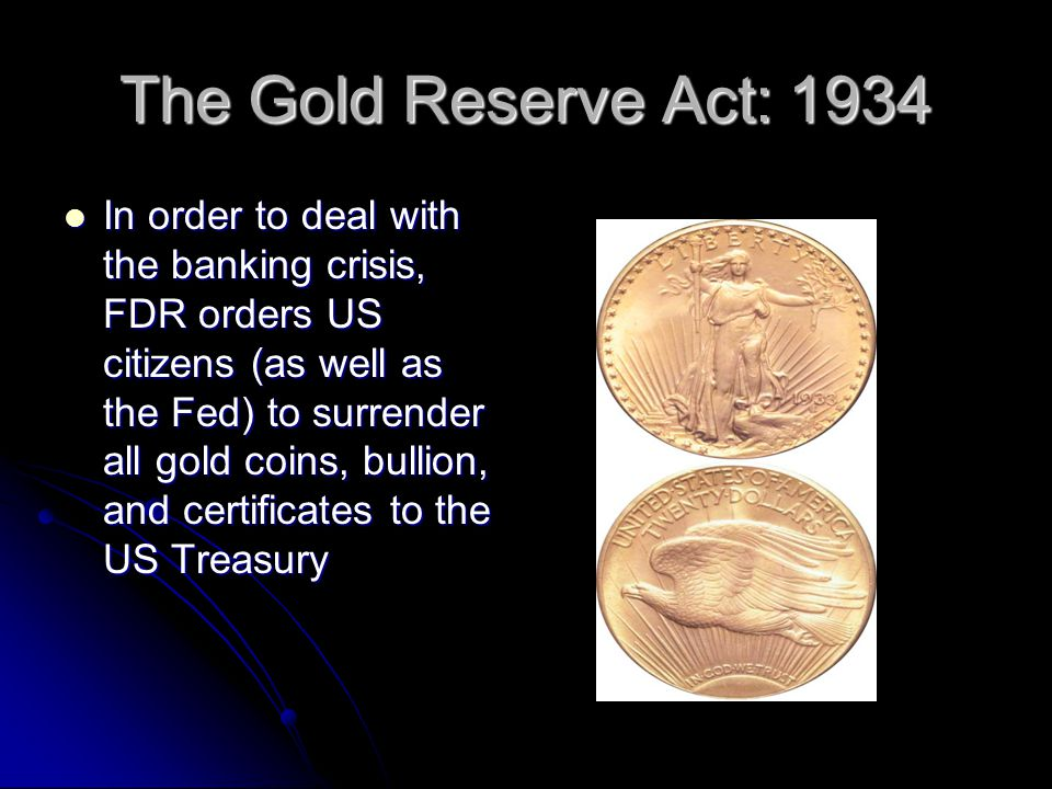 The Gold Reserve Act: 1934 In order to deal with the banking crisis, FDR orders US citizens (as well as the Fed) to surrender all gold coins, bullion, and certificates to the US Treasury In order to deal with the banking crisis, FDR orders US citizens (as well as the Fed) to surrender all gold coins, bullion, and certificates to the US Treasury