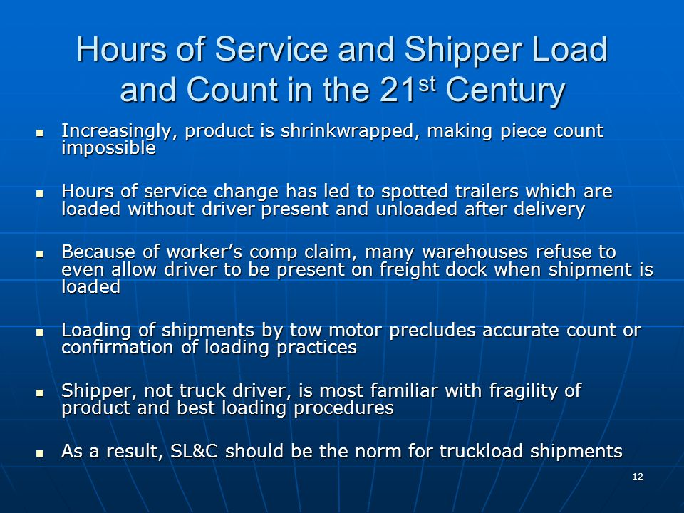12 Hours of Service and Shipper Load and Count in the 21 st Century Increasingly, product is shrinkwrapped, making piece count impossible Increasingly, product is shrinkwrapped, making piece count impossible Hours of service change has led to spotted trailers which are loaded without driver present and unloaded after delivery Hours of service change has led to spotted trailers which are loaded without driver present and unloaded after delivery Because of worker's comp claim, many warehouses refuse to even allow driver to be present on freight dock when shipment is loaded Because of worker's comp claim, many warehouses refuse to even allow driver to be present on freight dock when shipment is loaded Loading of shipments by tow motor precludes accurate count or confirmation of loading practices Loading of shipments by tow motor precludes accurate count or confirmation of loading practices Shipper, not truck driver, is most familiar with fragility of product and best loading procedures Shipper, not truck driver, is most familiar with fragility of product and best loading procedures As a result, SL&C should be the norm for truckload shipments As a result, SL&C should be the norm for truckload shipments