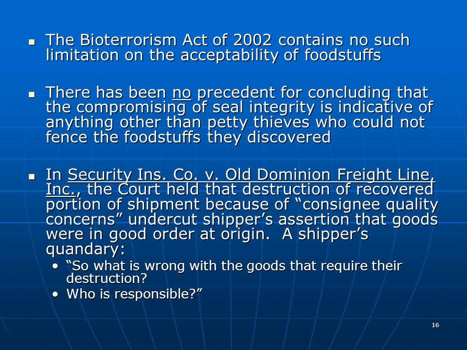 16 The Bioterrorism Act of 2002 contains no such limitation on the acceptability of foodstuffs The Bioterrorism Act of 2002 contains no such limitation on the acceptability of foodstuffs There has been no precedent for concluding that the compromising of seal integrity is indicative of anything other than petty thieves who could not fence the foodstuffs they discovered There has been no precedent for concluding that the compromising of seal integrity is indicative of anything other than petty thieves who could not fence the foodstuffs they discovered In Security Ins.