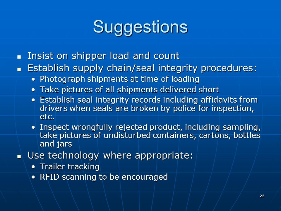 22 Suggestions Insist on shipper load and count Insist on shipper load and count Establish supply chain/seal integrity procedures: Establish supply chain/seal integrity procedures: Photograph shipments at time of loadingPhotograph shipments at time of loading Take pictures of all shipments delivered shortTake pictures of all shipments delivered short Establish seal integrity records including affidavits from drivers when seals are broken by police for inspection, etc.Establish seal integrity records including affidavits from drivers when seals are broken by police for inspection, etc.