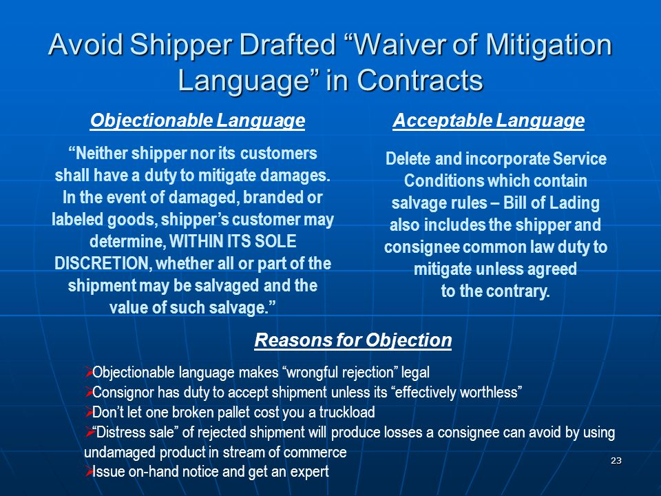 23 Avoid Shipper Drafted Waiver of Mitigation Language in Contracts Objectionable LanguageAcceptable Language Neither shipper nor its customers shall have a duty to mitigate damages.