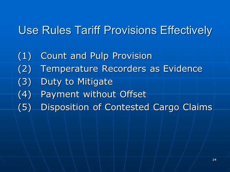 24 Use Rules Tariff Provisions Effectively (1)Count and Pulp Provision (2)Temperature Recorders as Evidence (3) Duty to Mitigate (4) Payment without Offset (5) Disposition of Contested Cargo Claims