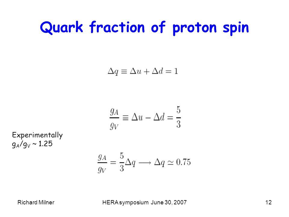 Richard MilnerHERA symposium June 30, 200712 Quark fraction of proton spin Experimentally g A /g V ~ 1.25