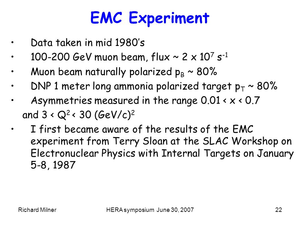 Richard MilnerHERA symposium June 30, 200722 EMC Experiment Data taken in mid 1980's 100-200 GeV muon beam, flux ~ 2 x 10 7 s -1 Muon beam naturally polarized p B ~ 80% DNP 1 meter long ammonia polarized target p T ~ 80% Asymmetries measured in the range 0.01 < x < 0.7 and 3 < Q 2 < 30 (GeV/c) 2 I first became aware of the results of the EMC experiment from Terry Sloan at the SLAC Workshop on Electronuclear Physics with Internal Targets on January 5-8, 1987