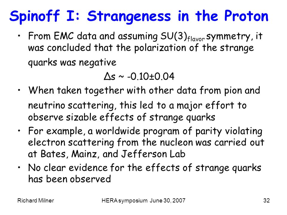 Richard MilnerHERA symposium June 30, 200732 Spinoff I: Strangeness in the Proton From EMC data and assuming SU(3) flavor symmetry, it was concluded that the polarization of the strange quarks was negative Δs ~ -0.10±0.04 When taken together with other data from pion and neutrino scattering, this led to a major effort to observe sizable effects of strange quarks For example, a worldwide program of parity violating electron scattering from the nucleon was carried out at Bates, Mainz, and Jefferson Lab No clear evidence for the effects of strange quarks has been observed