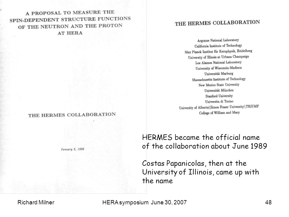 Richard MilnerHERA symposium June 30, 200748 HERMES became the official name of the collaboration about June 1989 Costas Papanicolas, then at the University of Illinois, came up with the name