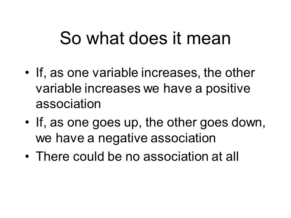 So what does it mean If, as one variable increases, the other variable increases we have a positive association If, as one goes up, the other goes down, we have a negative association There could be no association at all