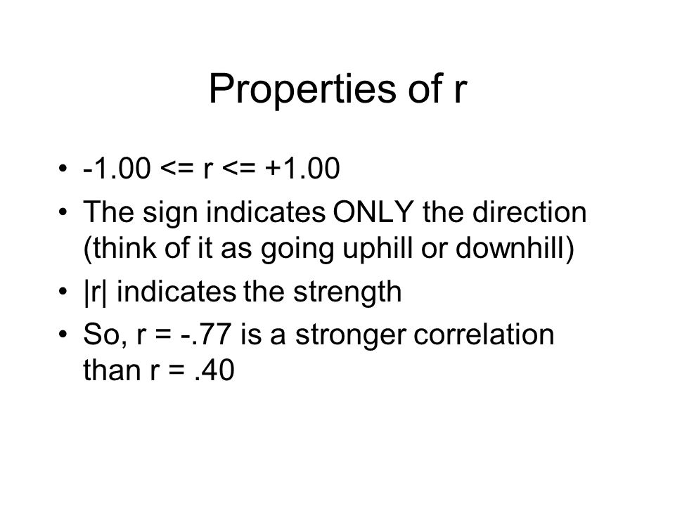 Properties of r -1.00 <= r <= +1.00 The sign indicates ONLY the direction (think of it as going uphill or downhill) |r| indicates the strength So, r = -.77 is a stronger correlation than r =.40