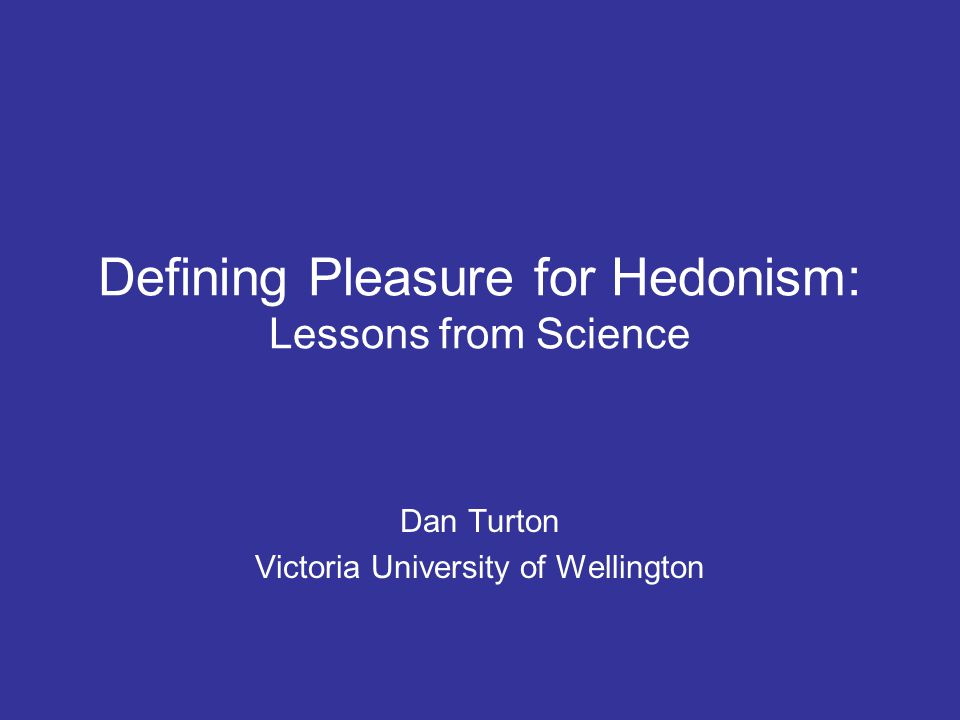 Defining Pleasure for Hedonism: Lessons from Science Dan Turton Victoria University of Wellington