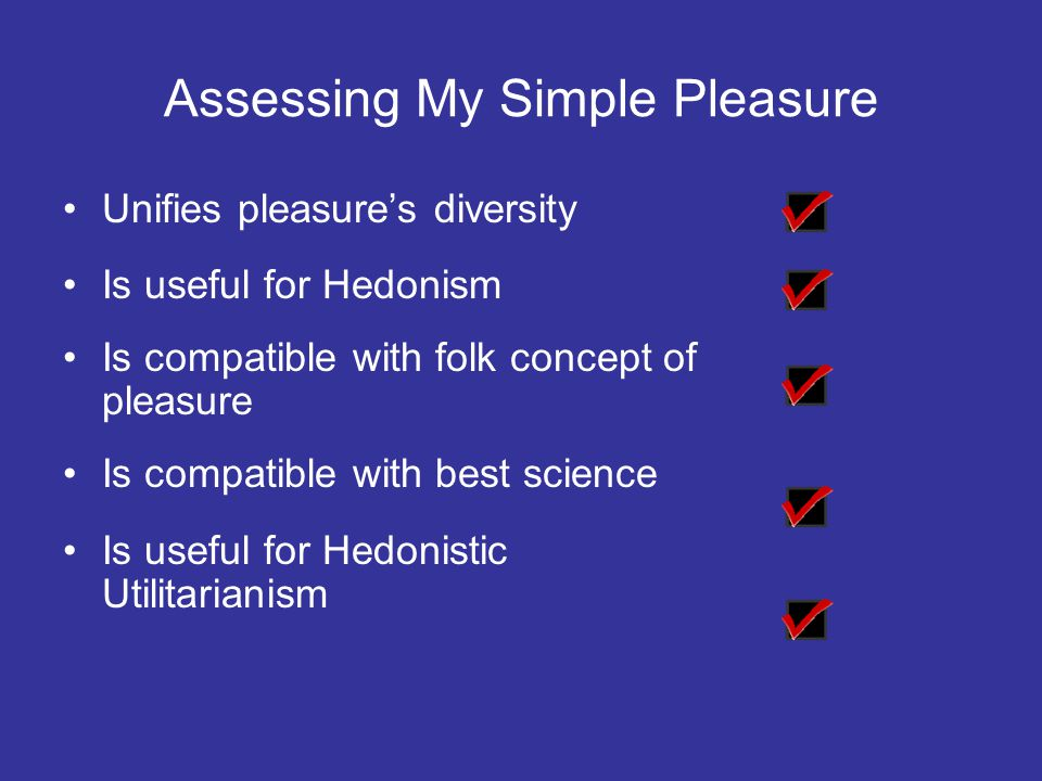 Assessing My Simple Pleasure Unifies pleasure's diversity Is useful for Hedonism Is compatible with folk concept of pleasure Is compatible with best science Is useful for Hedonistic Utilitarianism