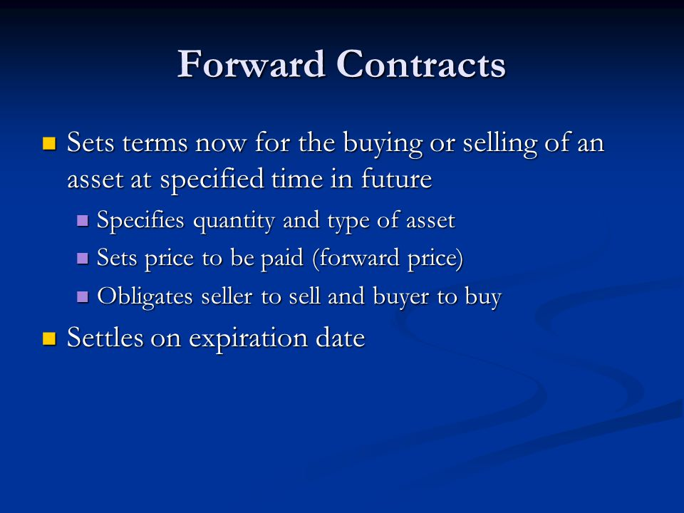 Forward Contracts Sets terms now for the buying or selling of an asset at specified time in future Sets terms now for the buying or selling of an asse