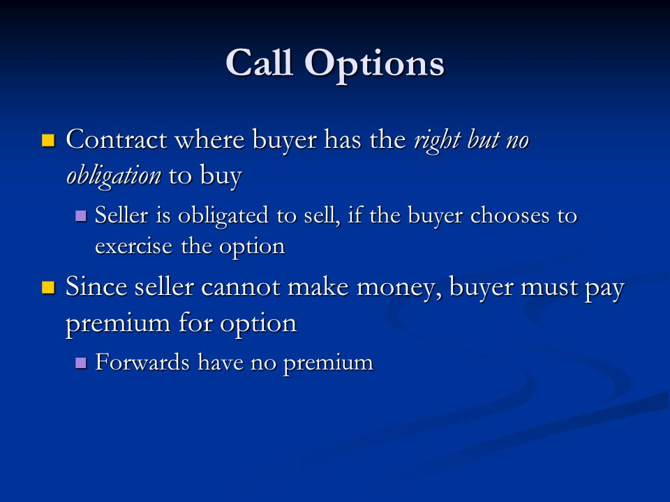 Call Options Contract where buyer has the right but no obligation to buy Contract where buyer has the right but no obligation to buy Seller is obligat