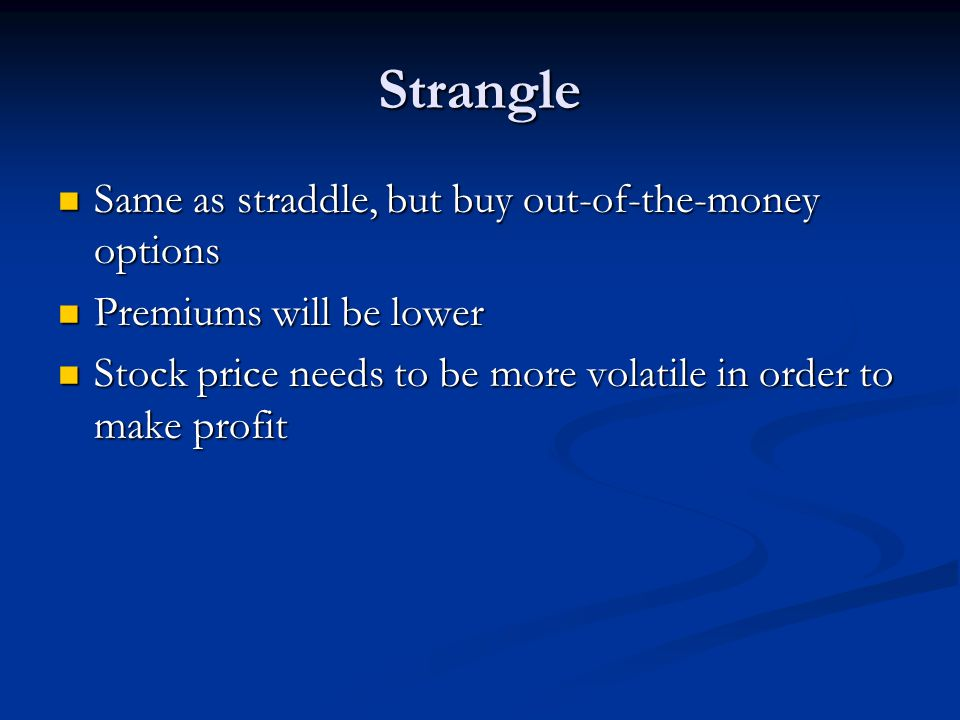 Strangle Same as straddle, but buy out-of-the-money options Same as straddle, but buy out-of-the-money options Premiums will be lower Premiums will be