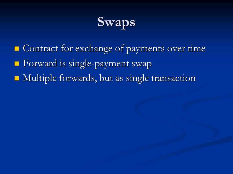Swaps Contract for exchange of payments over time Contract for exchange of payments over time Forward is single-payment swap Forward is single-payment